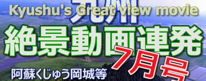 絶景動画連発!6月のまとめ 7月号 ドローン映像 4K 九州山地のITサバイバー 2018 Kyushu's Great view movie 阿蘇くじゅう岡城等